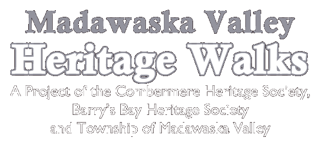 Madawaska Valley Heritage Walks - A project of the Combermere Heritage Society, Barry's Bay Heritage Society and Township of Madawaska Valley